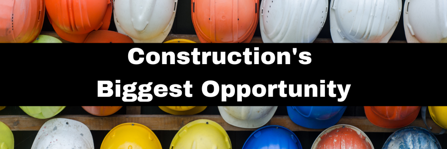 Construction's Biggest Opportunity