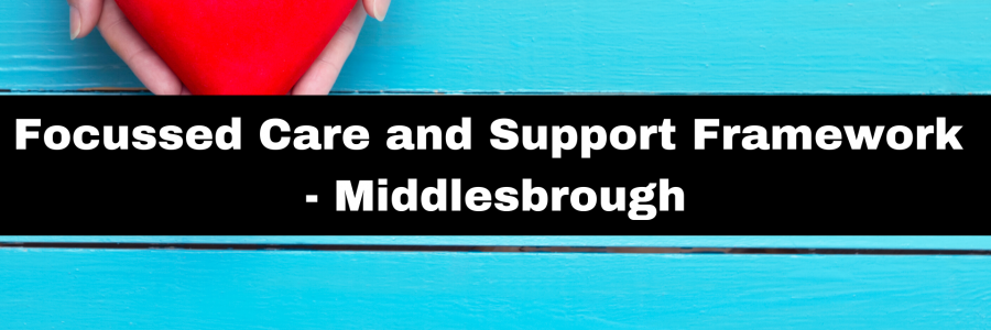 Focussed Care and Support Framework – Middlesbrough